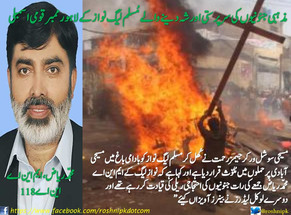 PMLN MPA Muhammad Riaz led the anti-Christian rally in Joseph colony and another PMLN leader had banners put up inciting violence - this lead to the violence reslting in 178 houses torched.